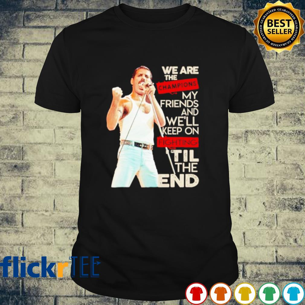 We are the champions my friends and we'll keep on fighting til the end shirt