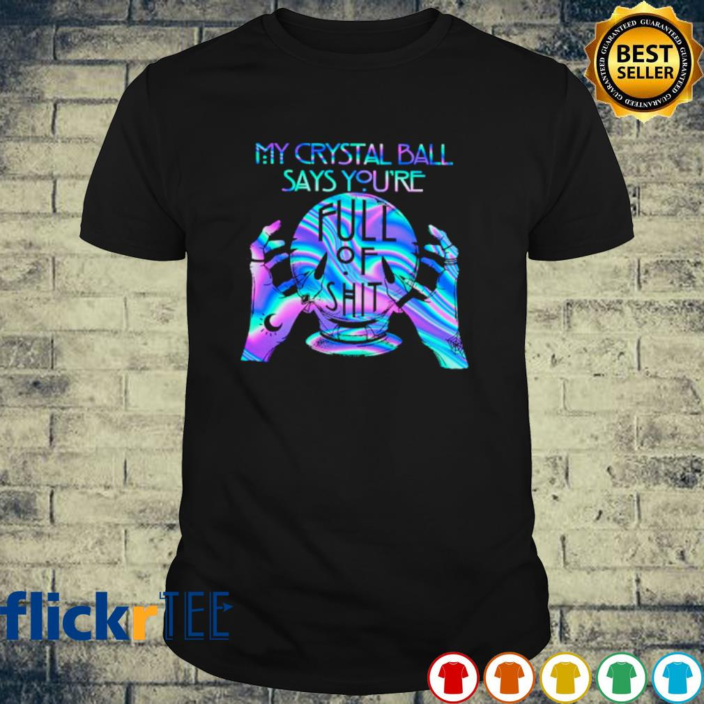 Witch My Crystal Ball Says you're fult of shit shirt