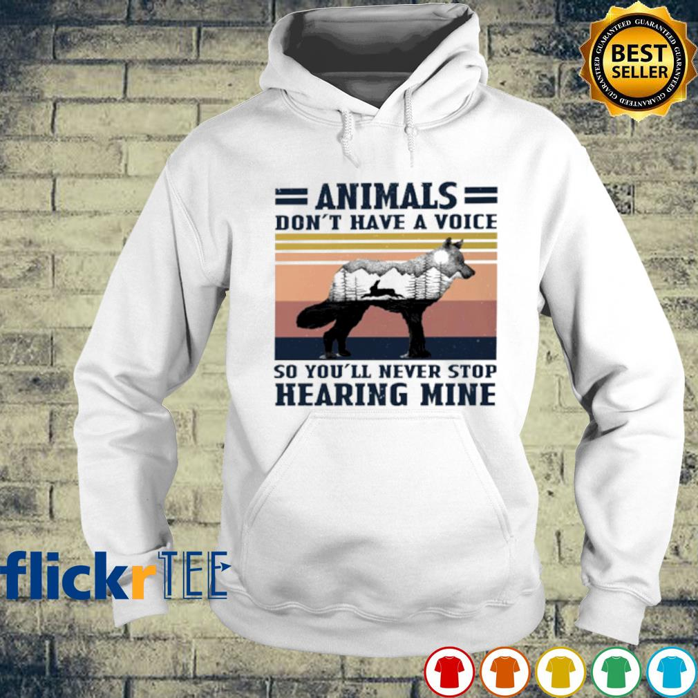 Wolf animals don't have a voice so you'll never stop hearing mine s hoodie