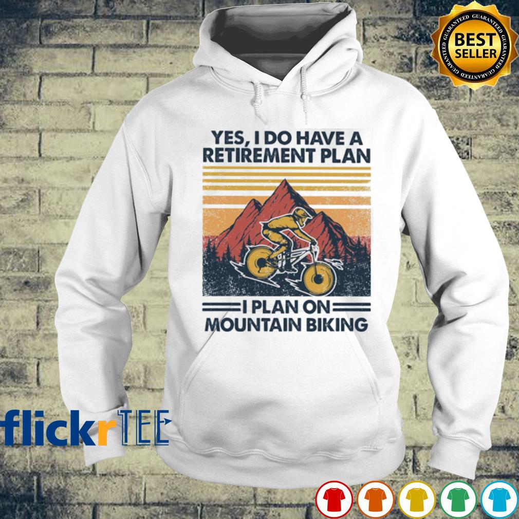 Yes I do have a retirement plan I plan on mountain biking vintage s hoodie