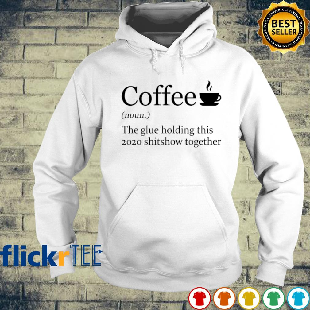 Coffee the glue holding this 2020 shitshow together s hoodie