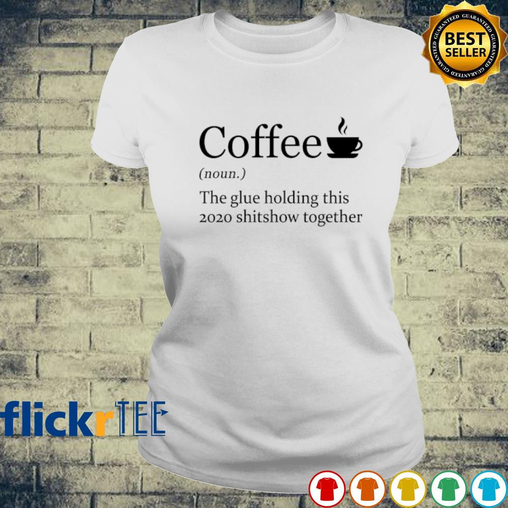 Coffee the glue holding this 2020 shitshow together s ladies-tee