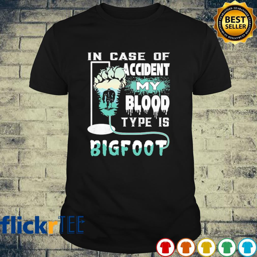 In case of accident my blood type is Bigfoot shirt