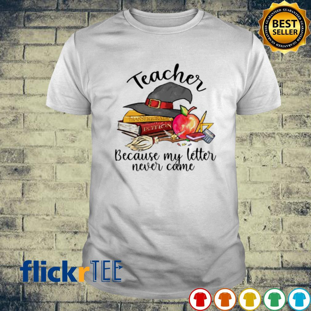 Witch teacher because my letter never came shirt