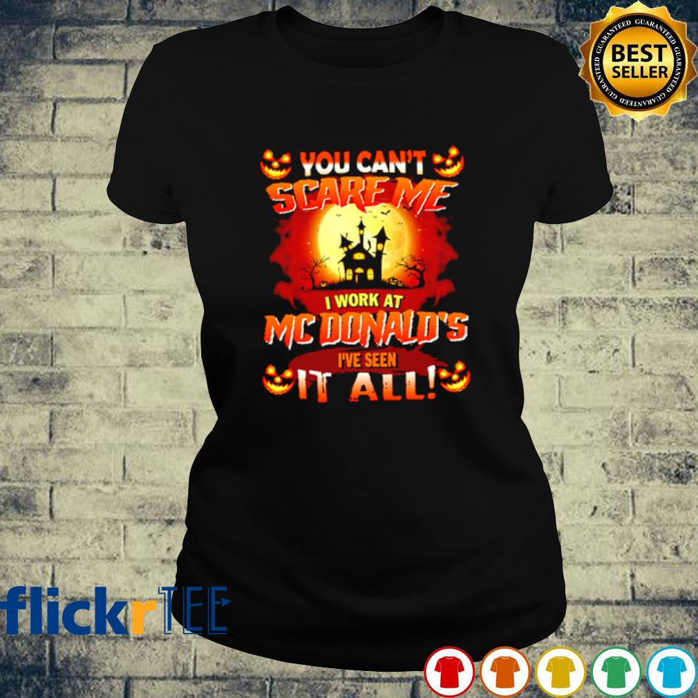 You can't scare me I work at McDonald's I've seen it all s ladies-tee