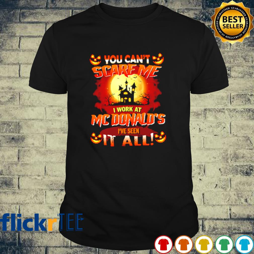 You can't scare me I work at McDonald's I've seen it all shirt