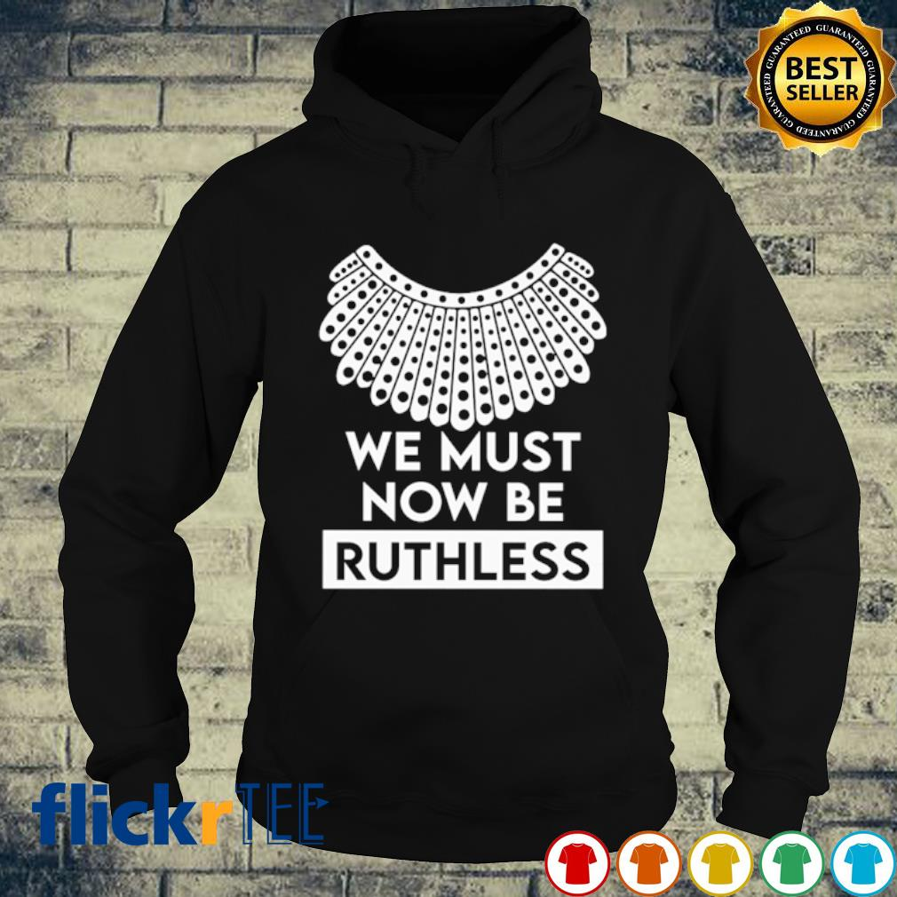 Ruth Bader Ginsburg we must now be Ruthless s hoodie
