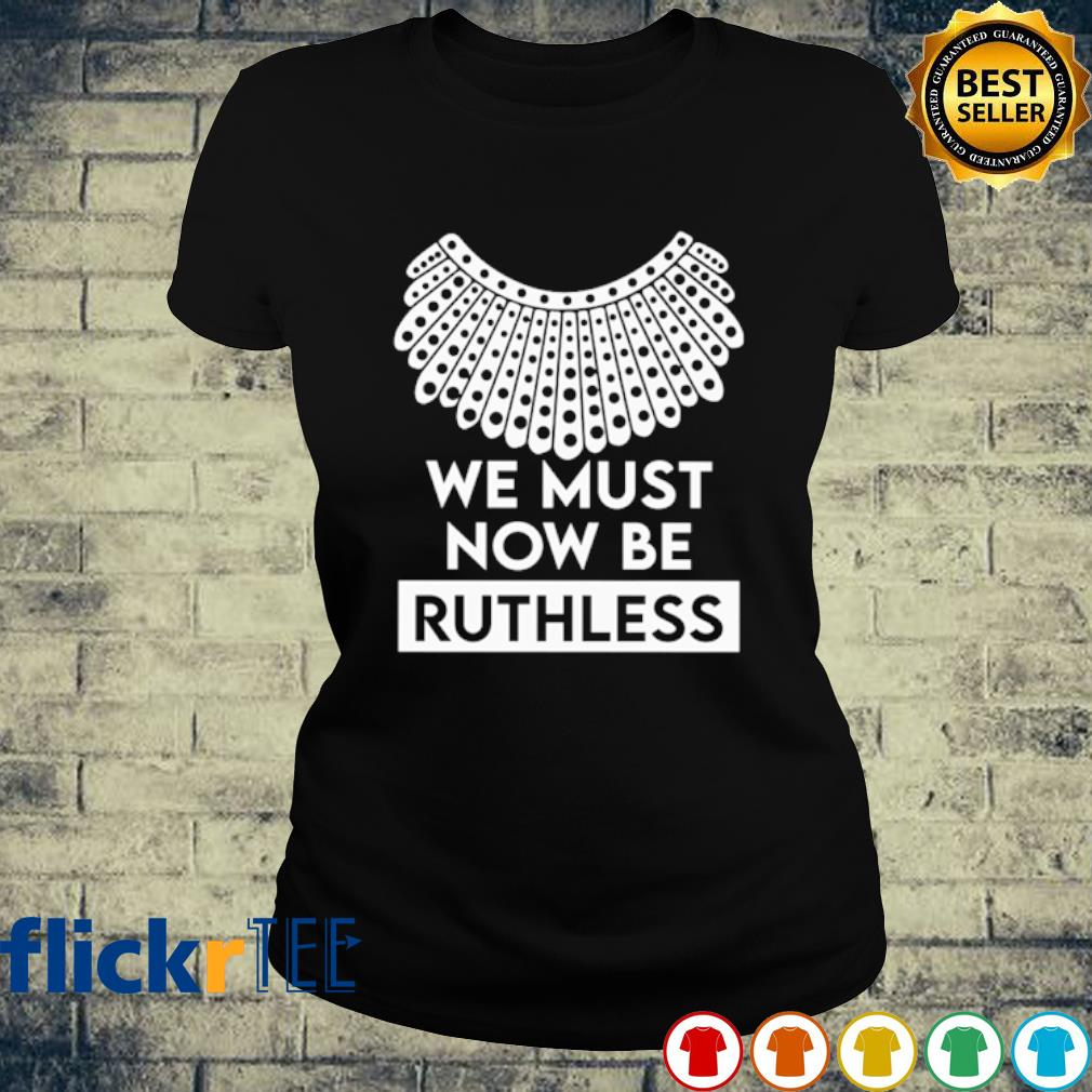 Ruth Bader Ginsburg we must now be Ruthless s ladies-tee