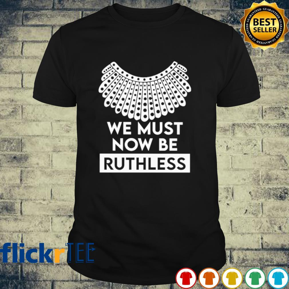 Ruth Bader Ginsburg we must now be Ruthless shirt