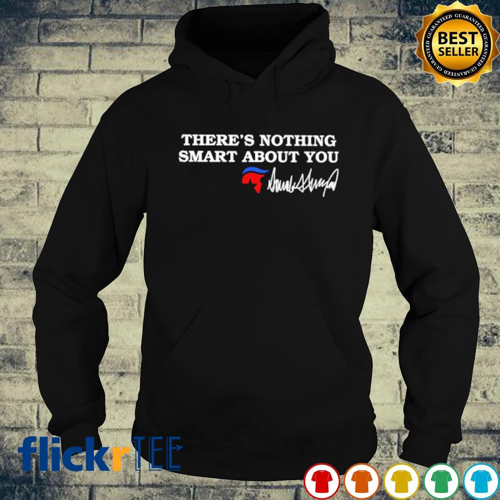 There's nothing smart about you Trump s hoodie
