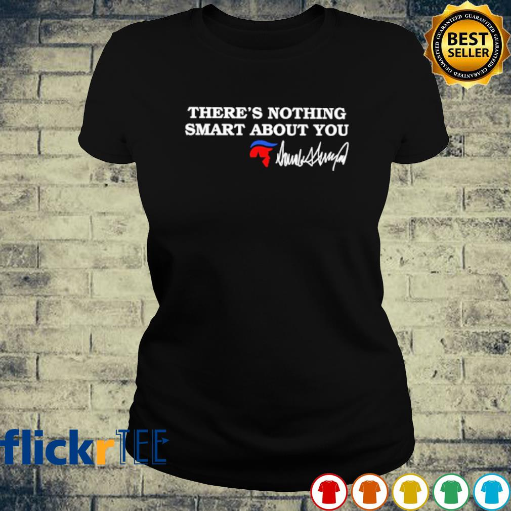 There's nothing smart about you Trump s ladies-tee