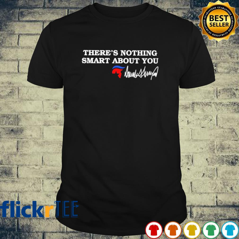 There's nothing smart about you Trump shirt