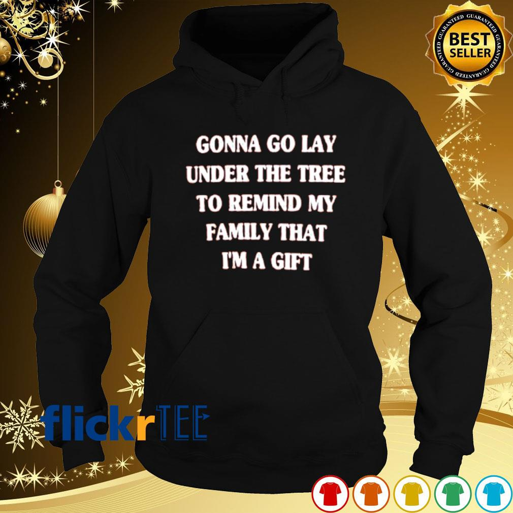 Gonna go lay under the tree to remind me family that I'm a gift s hoodie