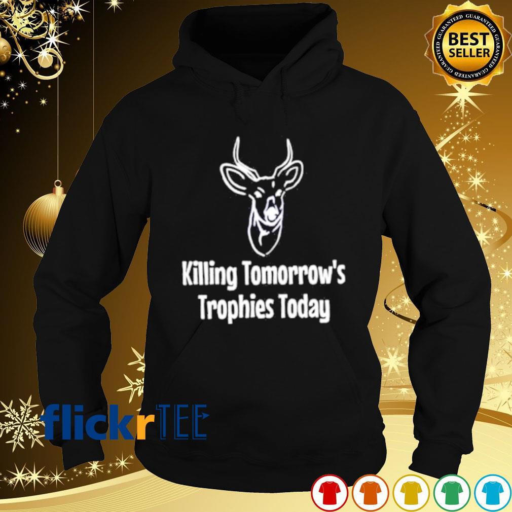Hunting killing tomorrow's trophies today s hoodie
