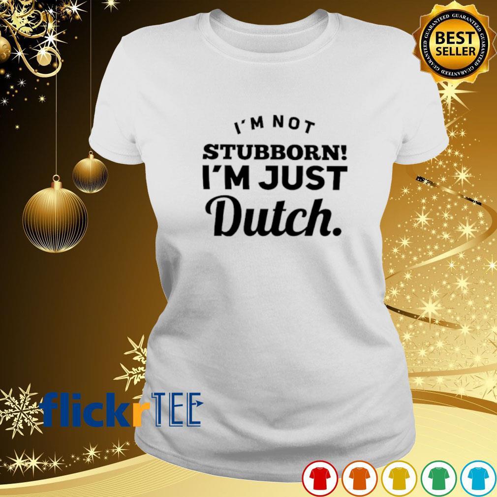 I'm not stubborn I'm just dutch s ladies-tee