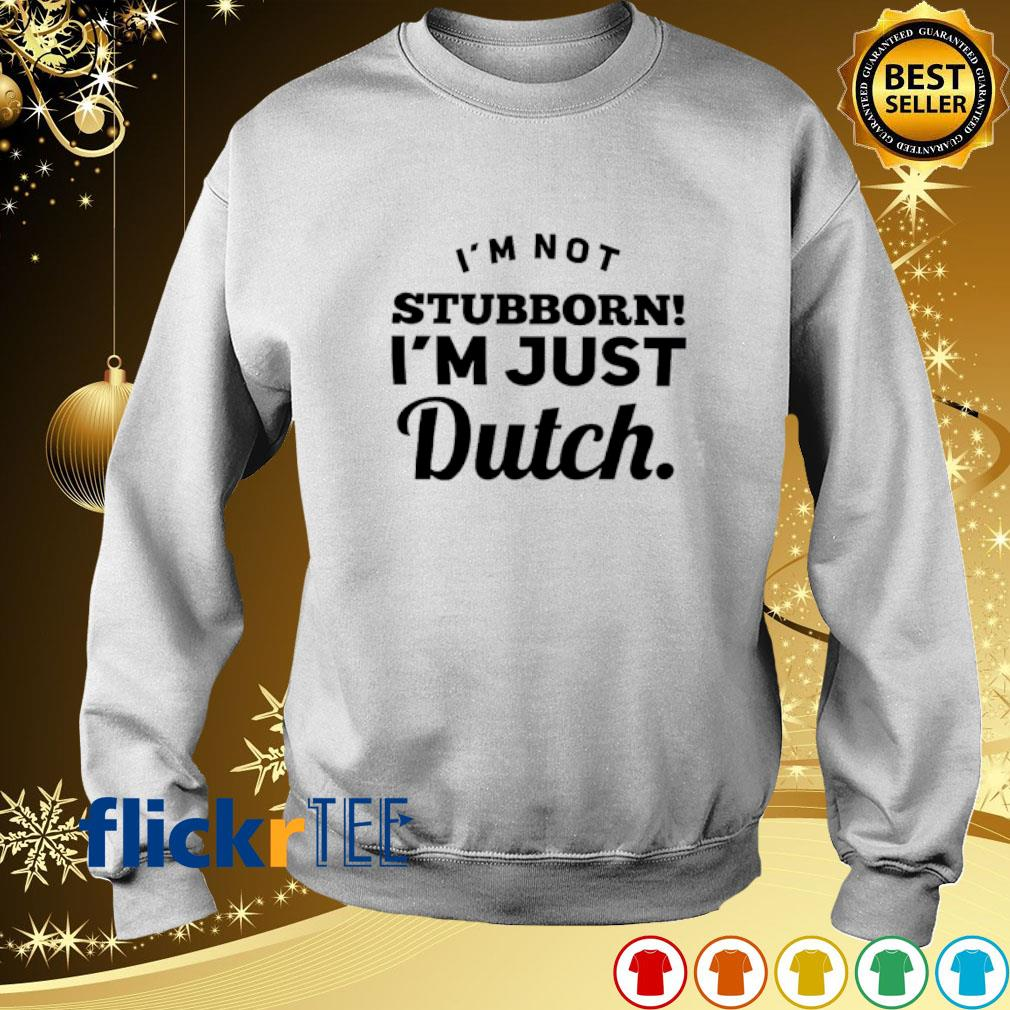 I'm not stubborn I'm just dutch s sweater