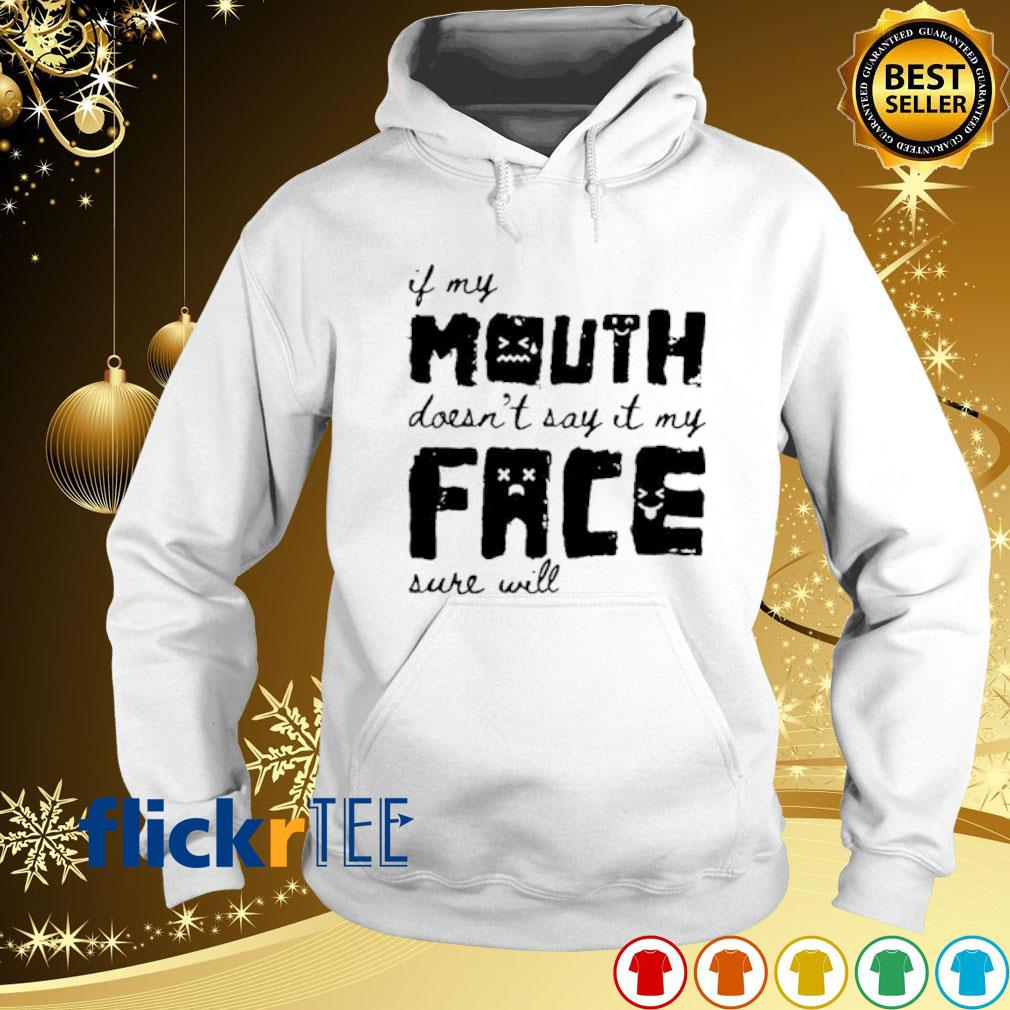 If my mouth doesn't say it my face sure will s hoodie