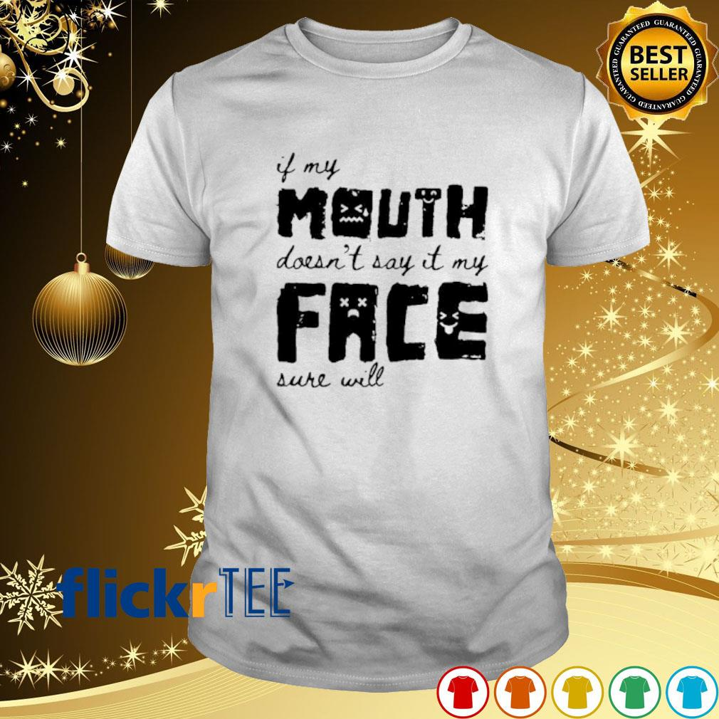 If my mouth doesn't say it my face sure will shirt