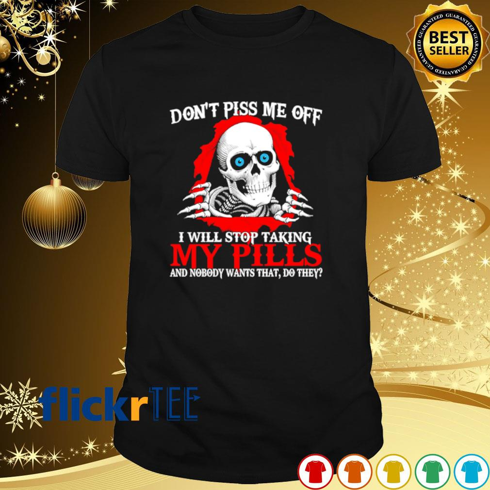 Skeleton don't piss me off I will stop taking my pills shirt