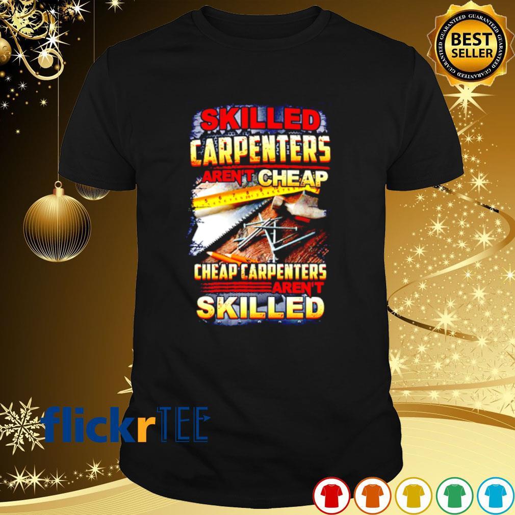 Skilled carpenters aren't cheap cheap carpenter's aren't skilled shirt