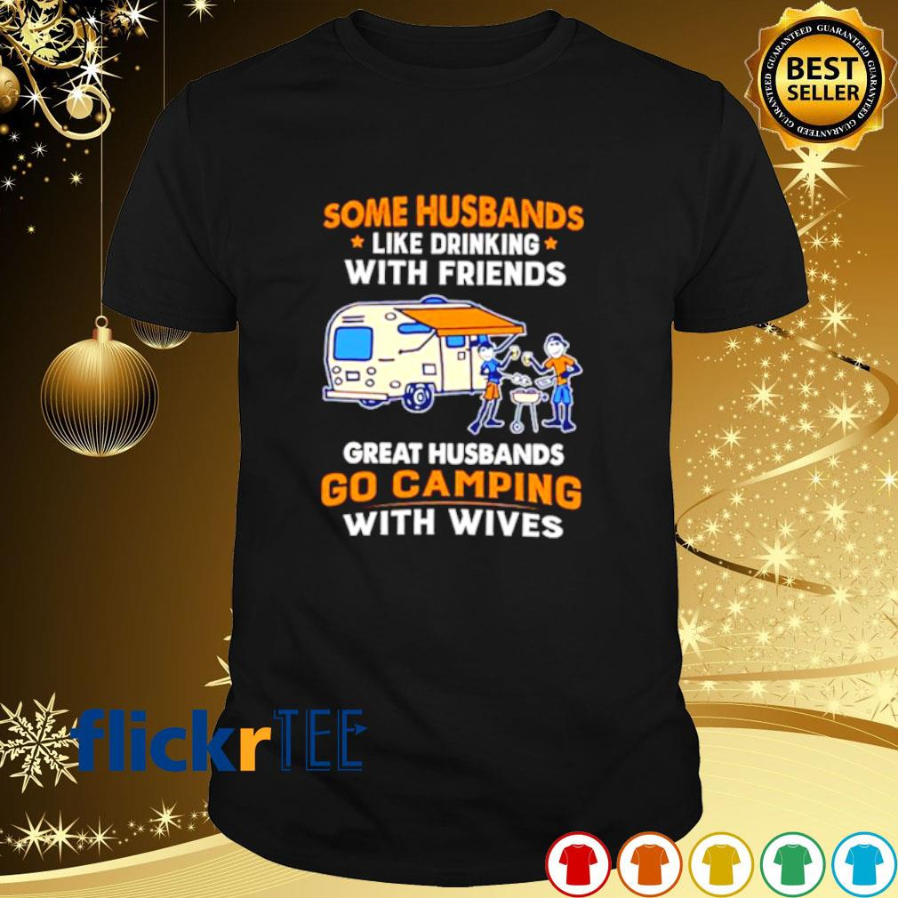 Some Husbands like drinking with friends great husbands go camping shirt