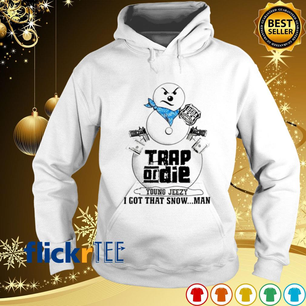 Trap on die young jeezy I got that snowman s hoodie