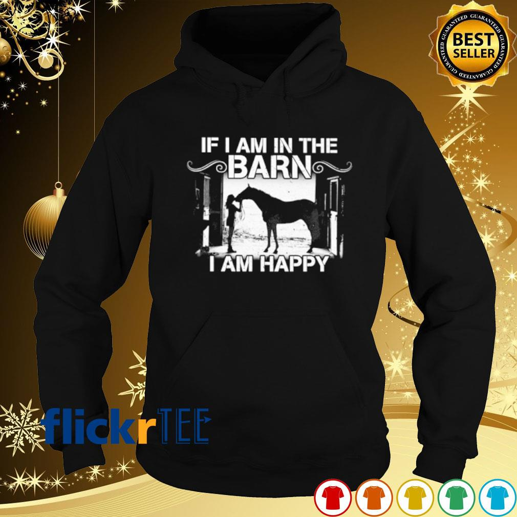 Horse if I am in the barn I am happy s hoodie